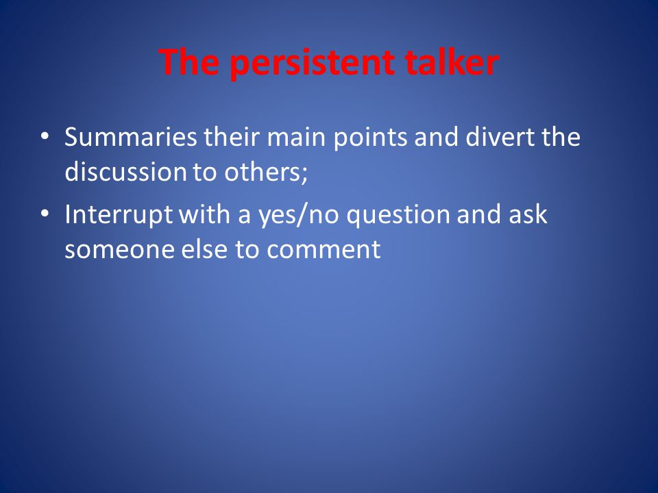 The persistent talker Summaries their main points and divert the discussion to others;