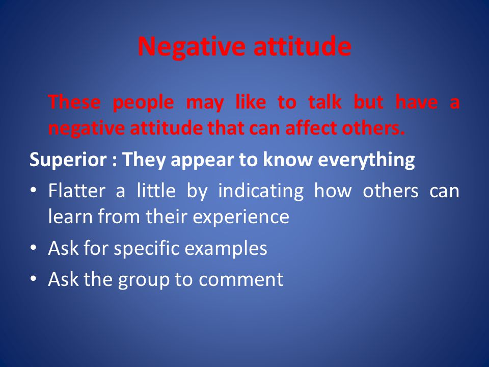 Negative attitude These people may like to talk but have a negative attitude that can affect others.
