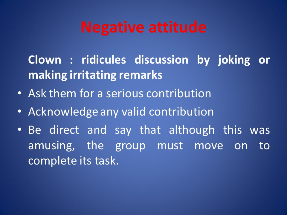 Negative attitude Clown : ridicules discussion by joking or making irritating remarks. Ask them for a serious contribution.