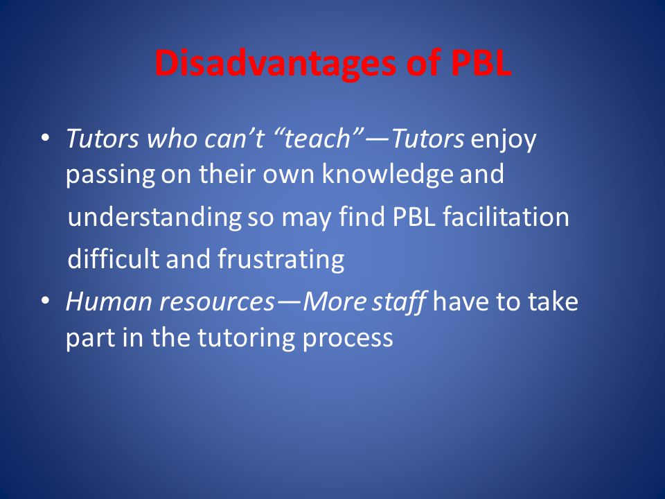 Disadvantages of PBL Tutors who can't teach —Tutors enjoy passing on their own knowledge and. understanding so may find PBL facilitation.