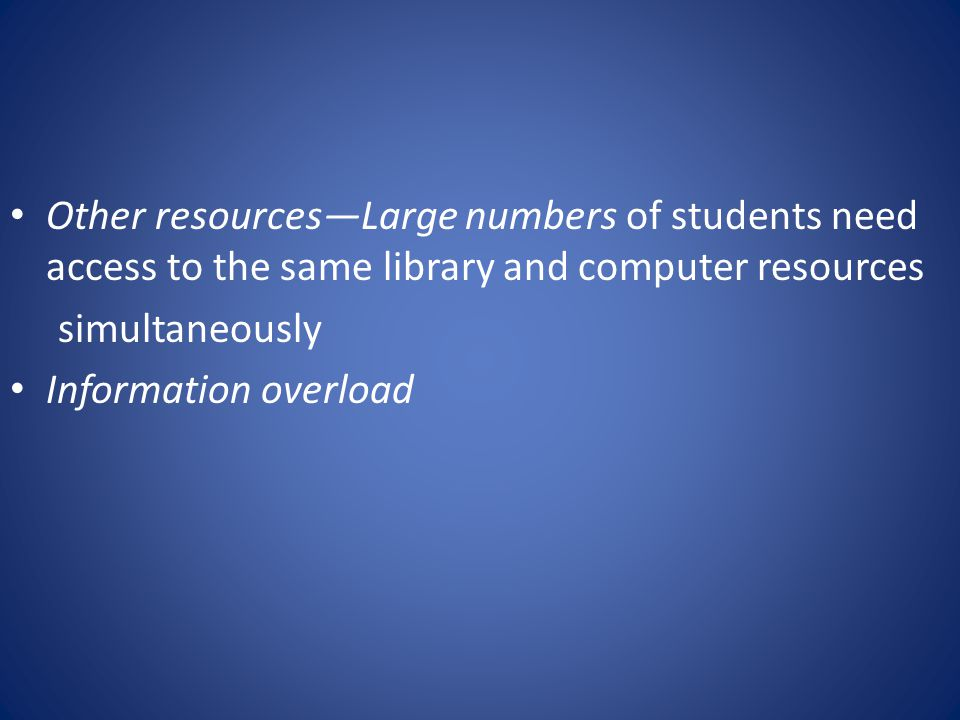 Other resources—Large numbers of students need access to the same library and computer resources