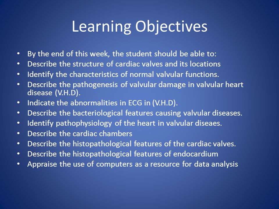 Learning Objectives By the end of this week, the student should be able to: Describe the structure of cardiac valves and its locations.