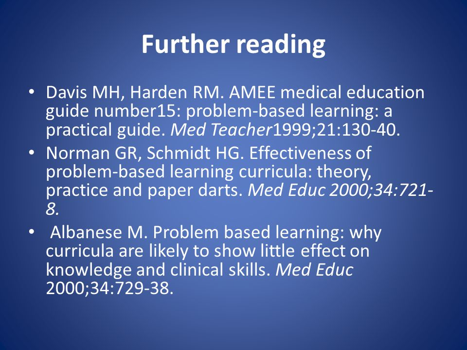 Further reading Davis MH, Harden RM. AMEE medical education guide number15: problem-based learning: a practical guide. Med Teacher1999;21:130-40.