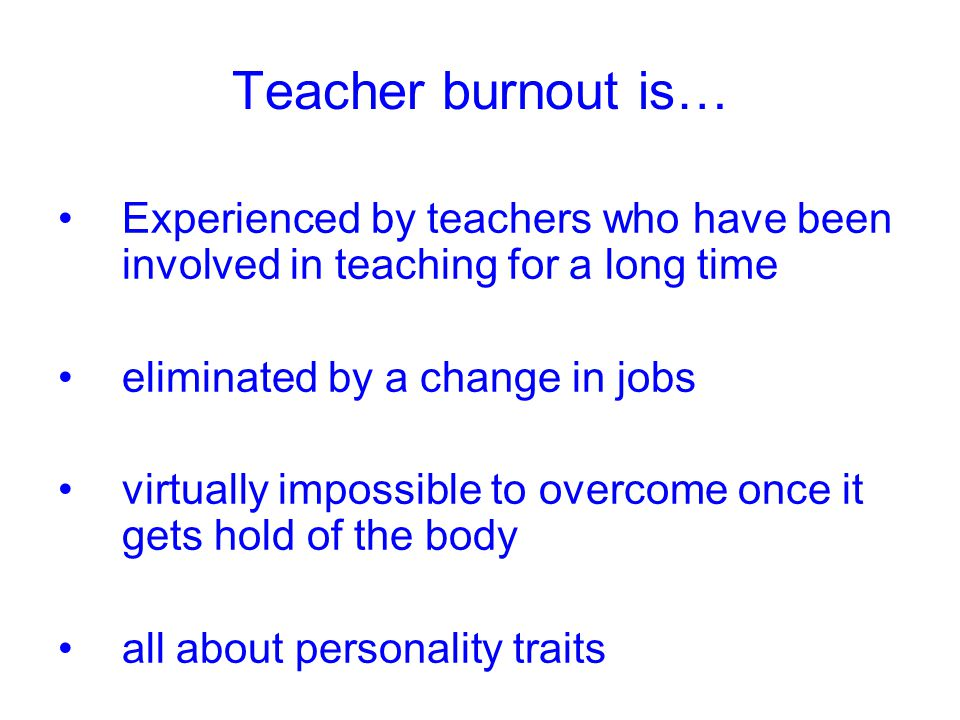 Teacher burnout is… Experienced by teachers who have been involved in teaching for a long time. eliminated by a change in jobs.