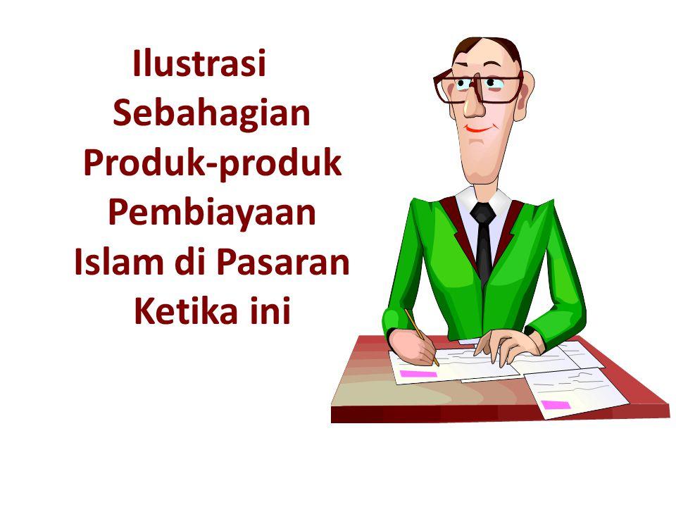 Ilustrasi Sebahagian Produk-produk Pembiayaan Islam di Pasaran Ketika ini