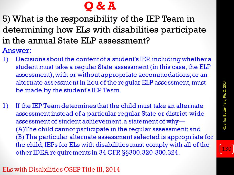 Q & A 5) What is the responsibility of the IEP Team in determining how ELs with disabilities participate in the annual State ELP assessment Answer: