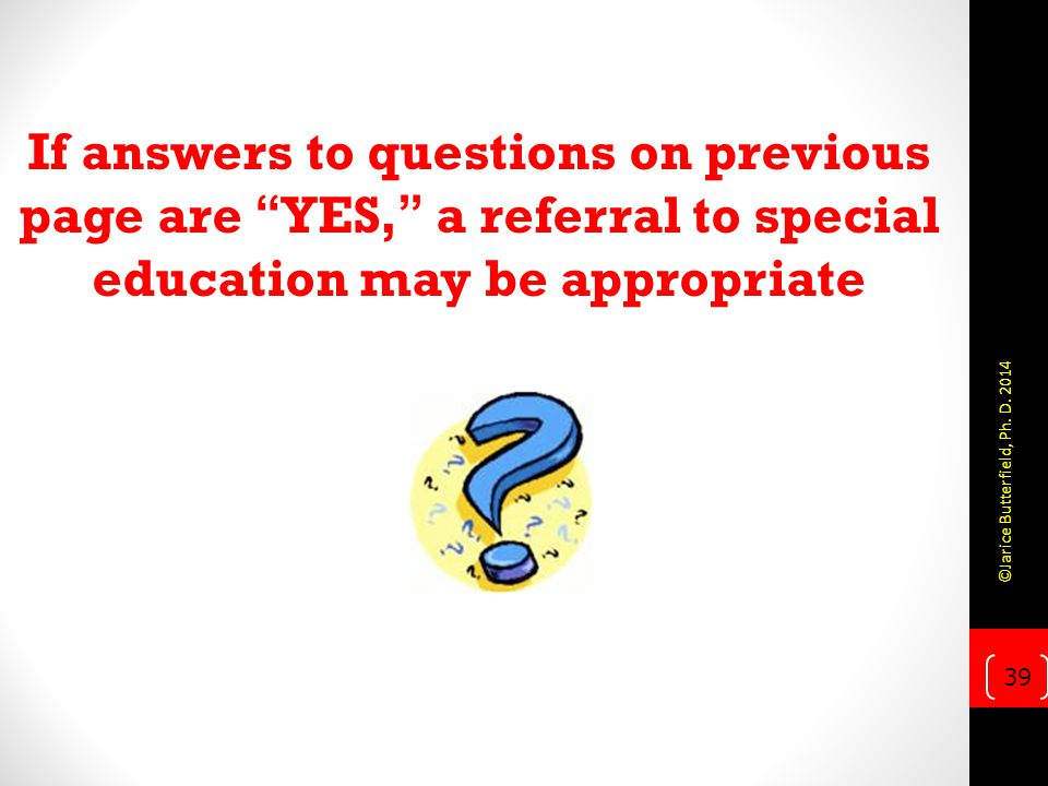 If answers to questions on previous page are YES, a referral to special education may be appropriate