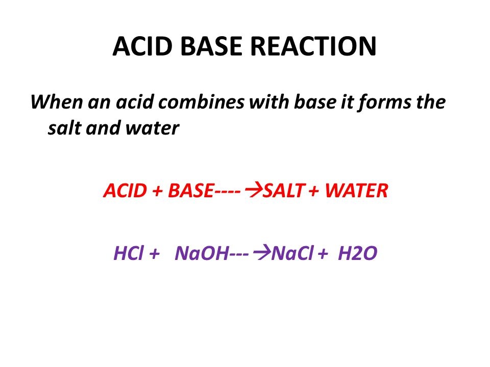 ACID BASE REACTION When an acid combines with base it forms the salt and water ACID + BASE----SALT + WATER HCl + NaOH---NaCl + H2O