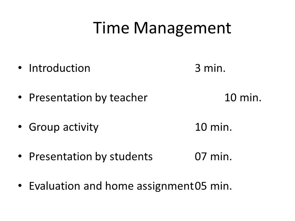 Time Management Introduction 3 min. Presentation by teacher 10 min.