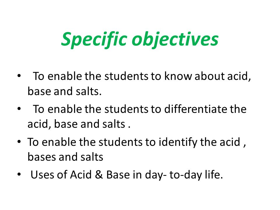 Specific objectives To enable the students to know about acid, base and salts. To enable the students to differentiate the acid, base and salts .