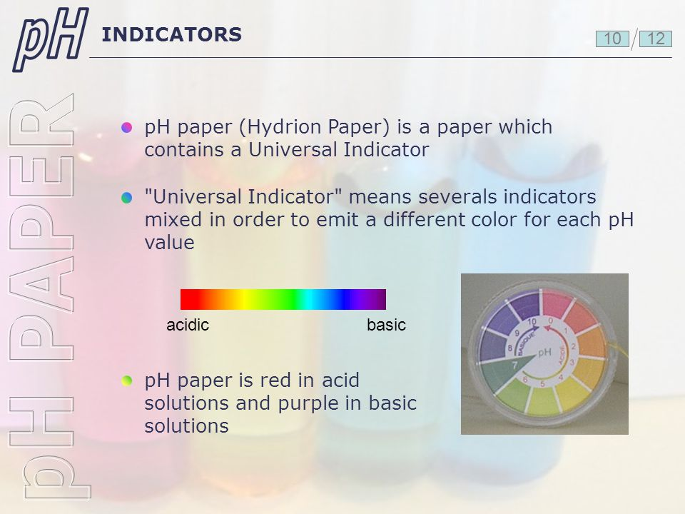 pH INDICATORS. 10. 12. pH paper (Hydrion Paper) is a paper which contains a Universal Indicator.