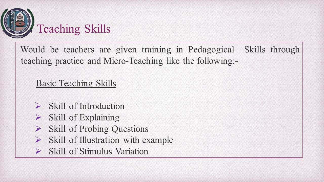 Teaching Skills Would be teachers are given training in Pedagogical Skills through teaching practice and Micro-Teaching like the following:-