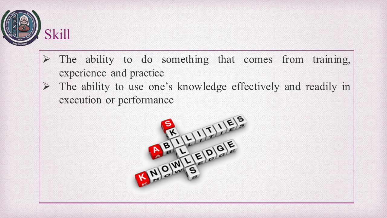 Skill The ability to do something that comes from training, experience and practice.