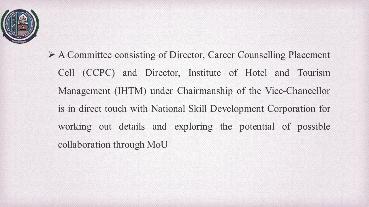 A Committee consisting of Director, Career Counselling Placement Cell (CCPC) and Director, Institute of Hotel and Tourism Management (IHTM) under Chairmanship of the Vice-Chancellor is in direct touch with National Skill Development Corporation for working out details and exploring the potential of possible collaboration through MoU