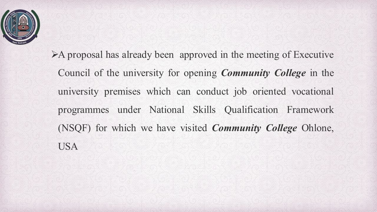 A proposal has already been approved in the meeting of Executive Council of the university for opening Community College in the university premises which can conduct job oriented vocational programmes under National Skills Qualification Framework (NSQF) for which we have visited Community College Ohlone, USA