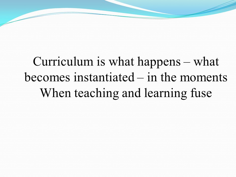 Curriculum is what happens – what
