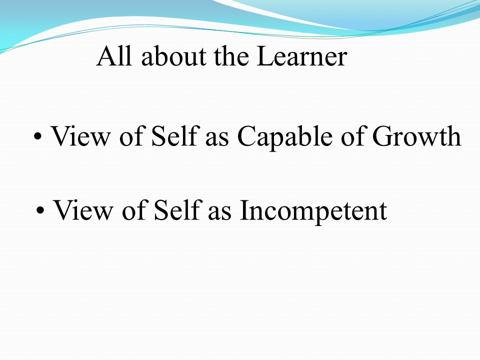 All about the Learner View of Self as Capable of Growth View of Self as Incompetent