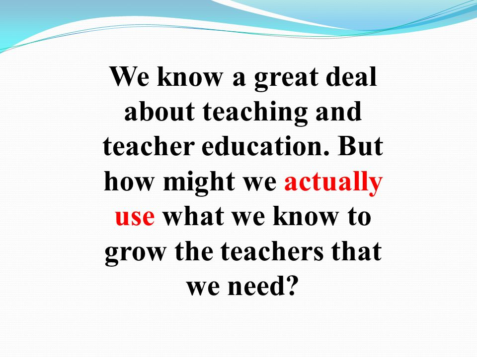 We know a great deal about teaching and teacher education