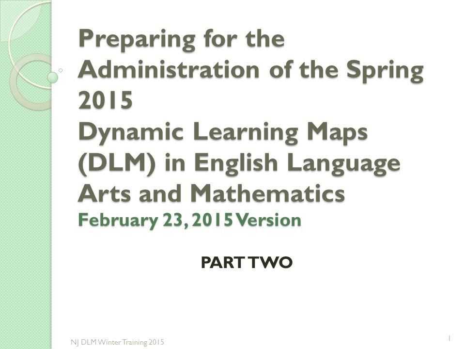 Preparing for the Administration of the Spring 2015 Dynamic Learning Maps (DLM) in English Language Arts and Mathematics February 23, 2015 Version