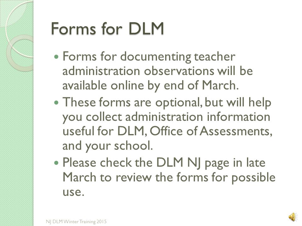 Forms for DLM Forms for documenting teacher administration observations will be available online by end of March.