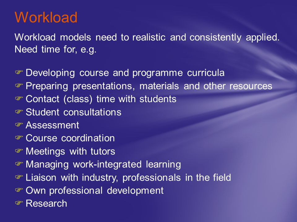 Workload Workload models need to realistic and consistently applied. Need time for, e.g. Developing course and programme curricula.