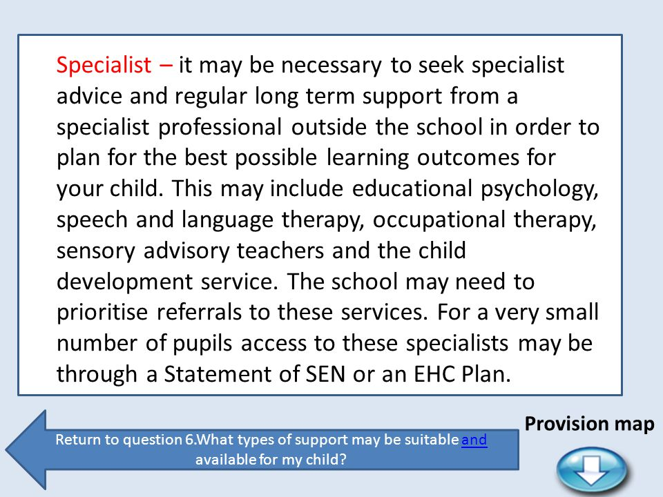 Specialist – it may be necessary to seek specialist advice and regular long term support from a specialist professional outside the school in order to plan for the best possible learning outcomes for your child. This may include educational psychology, speech and language therapy, occupational therapy, sensory advisory teachers and the child development service. The school may need to prioritise referrals to these services. For a very small number of pupils access to these specialists may be through a Statement of SEN or an EHC Plan.