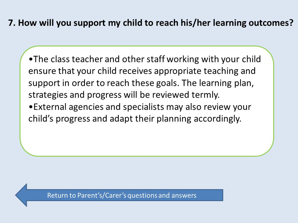 7. How will you support my child to reach his/her learning outcomes