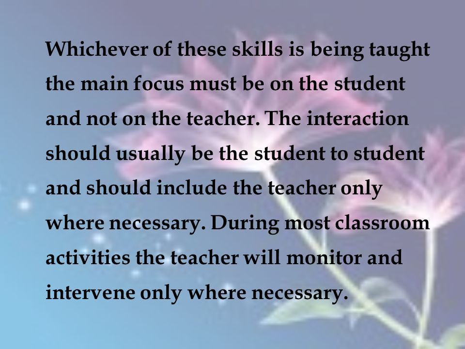 Whichever of these skills is being taught the main focus must be on the student and not on the teacher.