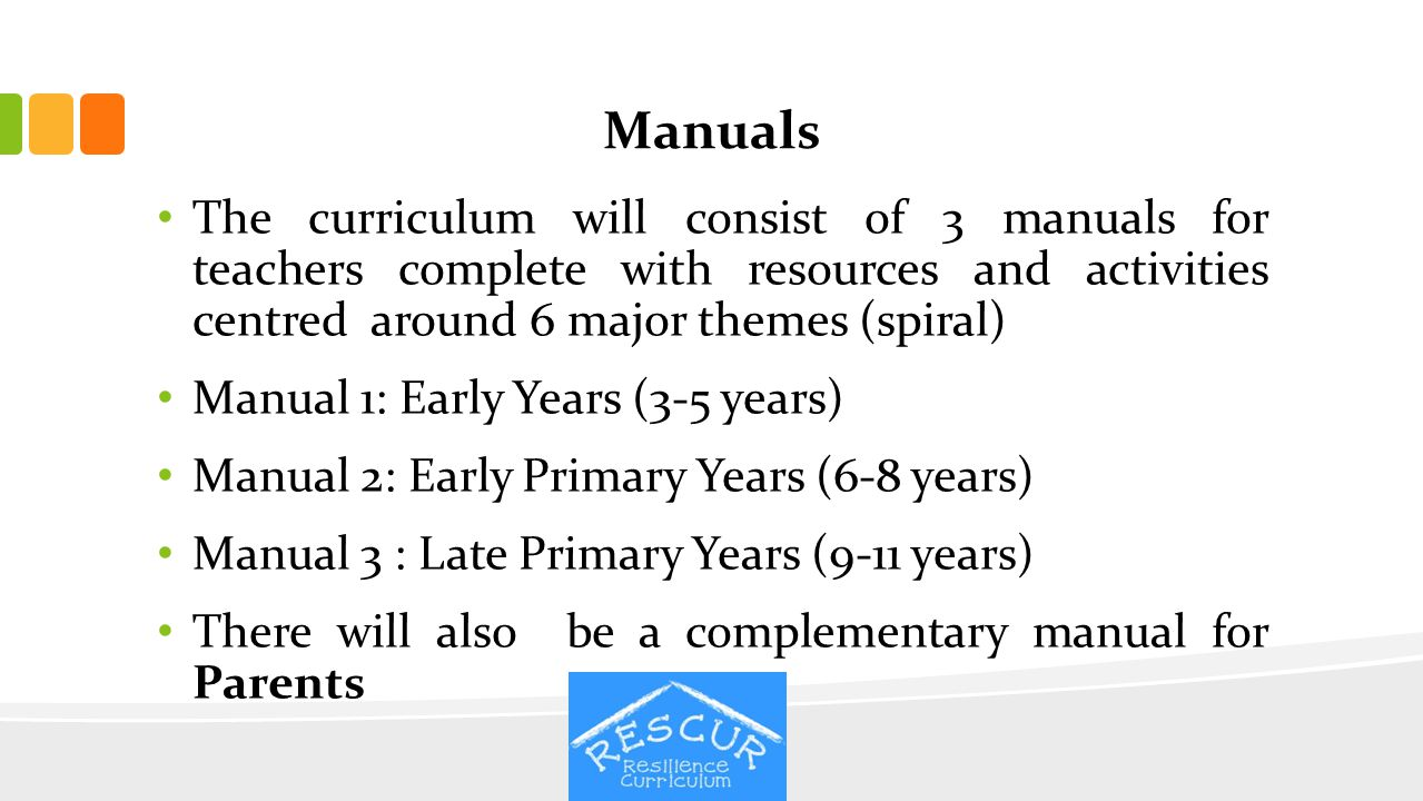 Manuals The curriculum will consist of 3 manuals for teachers complete with resources and activities centred around 6 major themes (spiral)