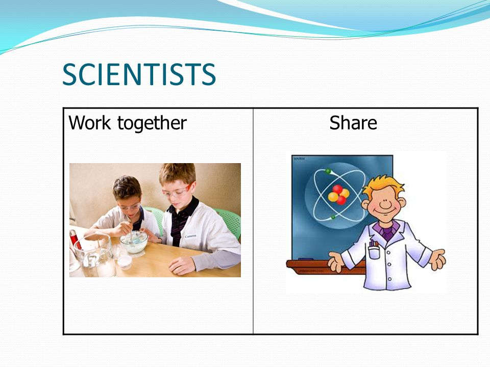 SCIENTISTS Work together Share