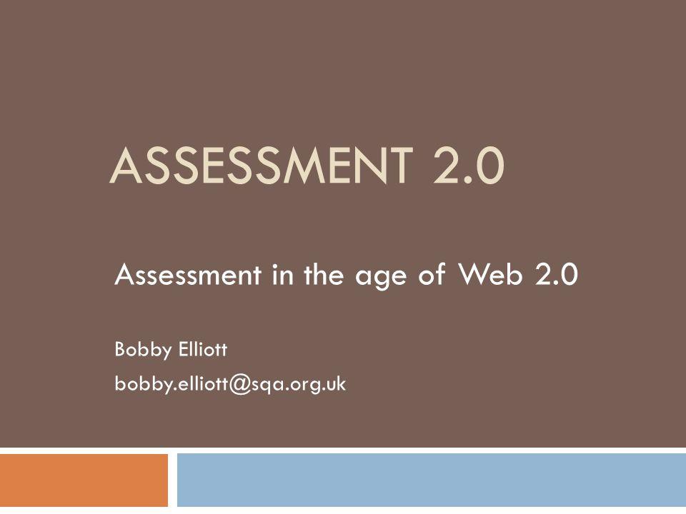 Assessment 2.0 Assessment in the age of Web 2.0 Bobby Elliott