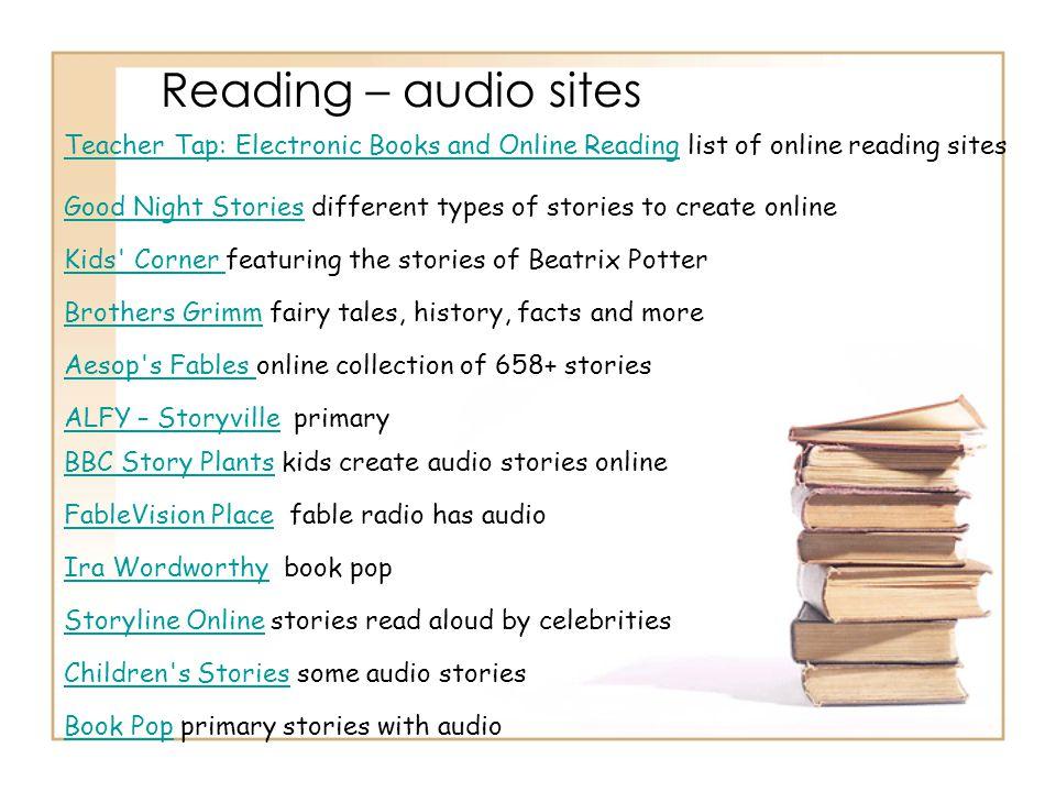 Reading – audio sites Teacher Tap: Electronic Books and Online Reading list of online reading sites.