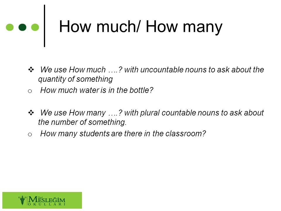 How much/ How many We use How much …. with uncountable nouns to ask about the quantity of something.