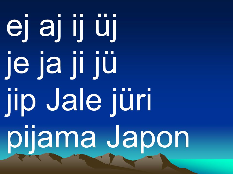 ej aj ij üj je ja ji jü jip Jale jüri pijama Japon