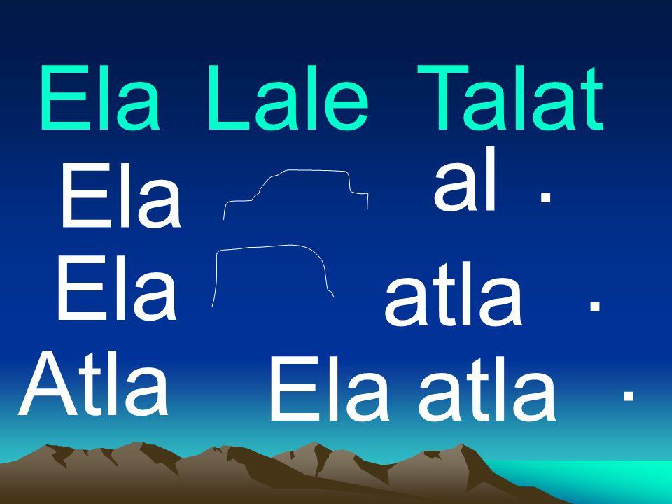 Ela Lale Talat . al Ela . Ela atla . Atla Ela atla