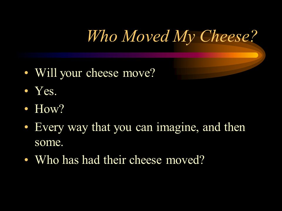 Who Moved My Cheese Will your cheese move Yes. How