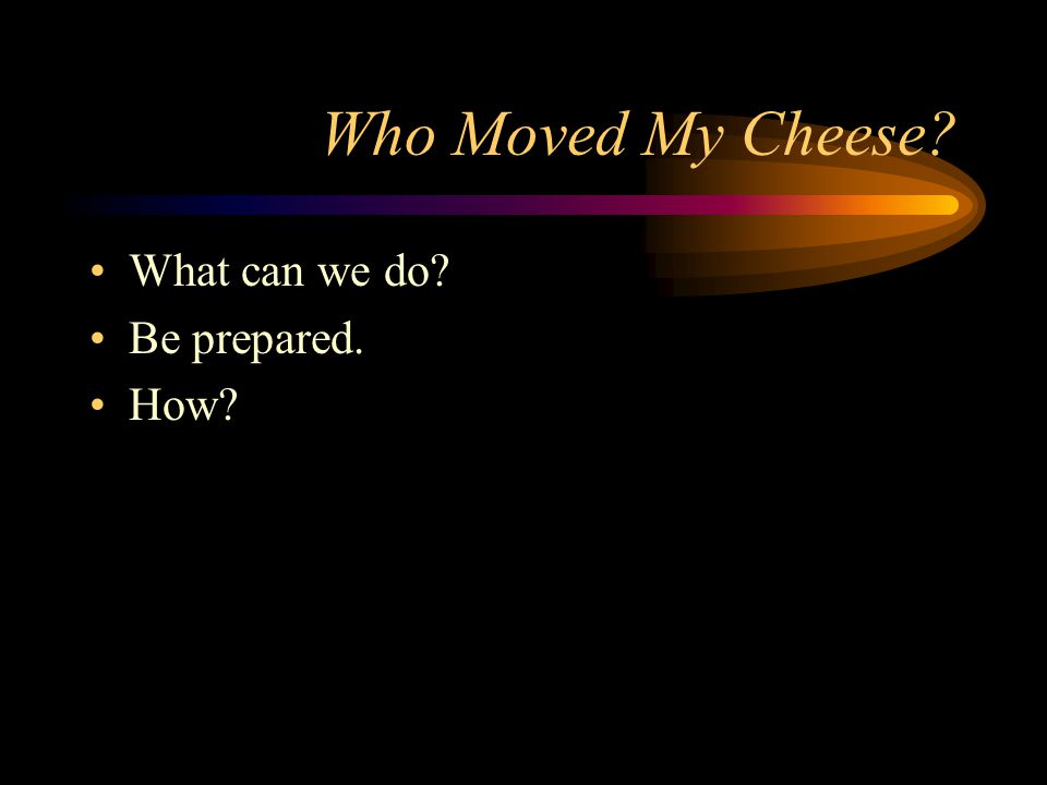 Who Moved My Cheese What can we do Be prepared. How