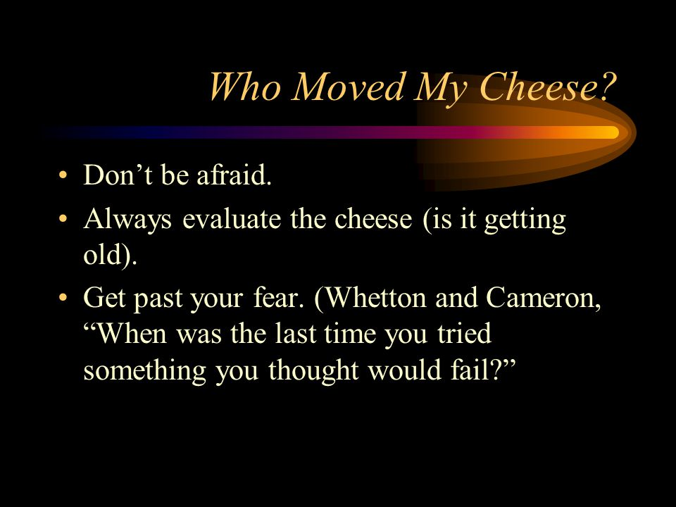 Who Moved My Cheese Don't be afraid.
