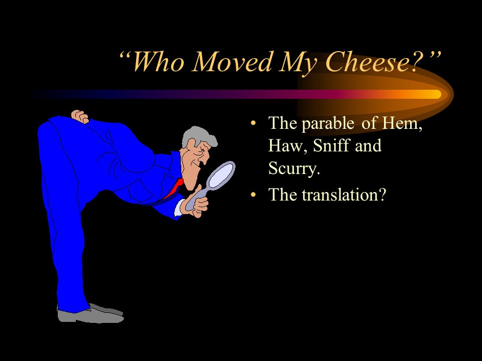 Who Moved My Cheese The parable of Hem, Haw, Sniff and Scurry.
