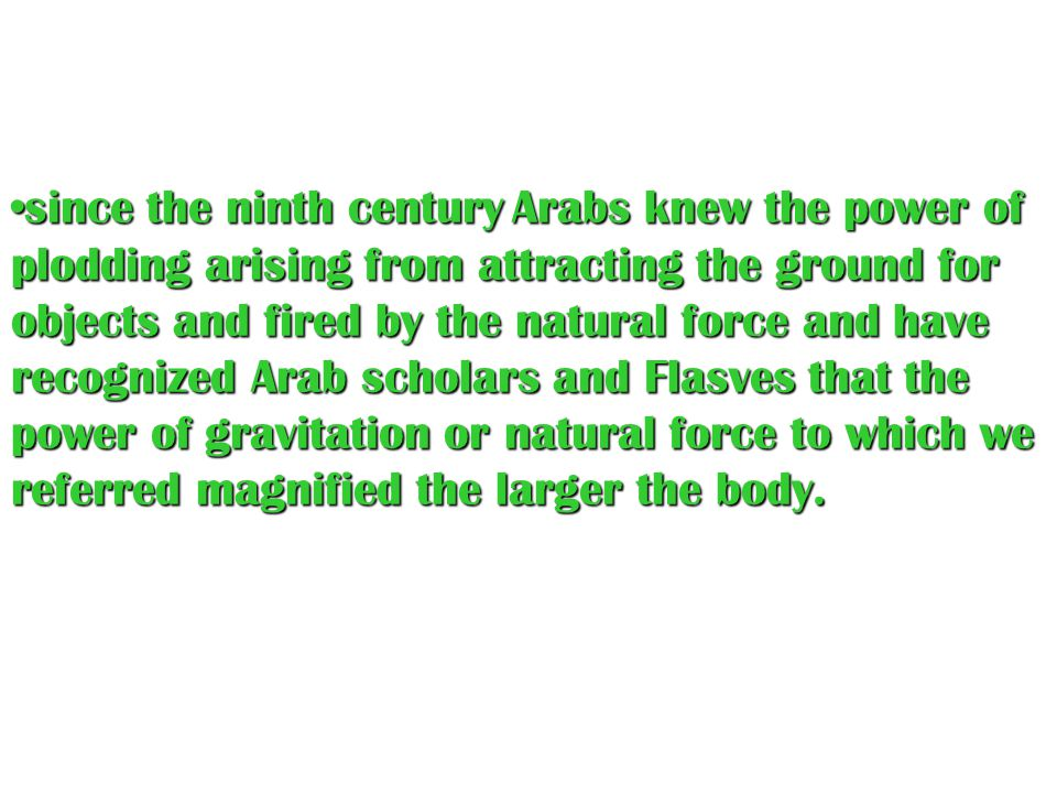 since the ninth century Arabs knew the power of plodding arising from attracting the ground for objects and fired by the natural force and have recognized Arab scholars and Flasves that the power of gravitation or natural force to which we referred magnified the larger the body.