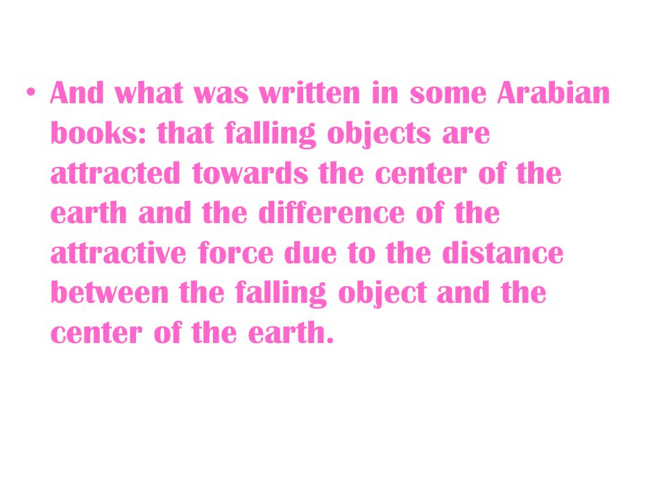 And what was written in some Arabian books: that falling objects are attracted towards the center of the earth and the difference of the attractive force due to the distance between the falling object and the center of the earth.