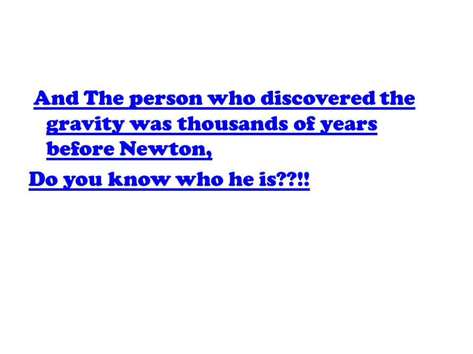 And The person who discovered the gravity was thousands of years before Newton,