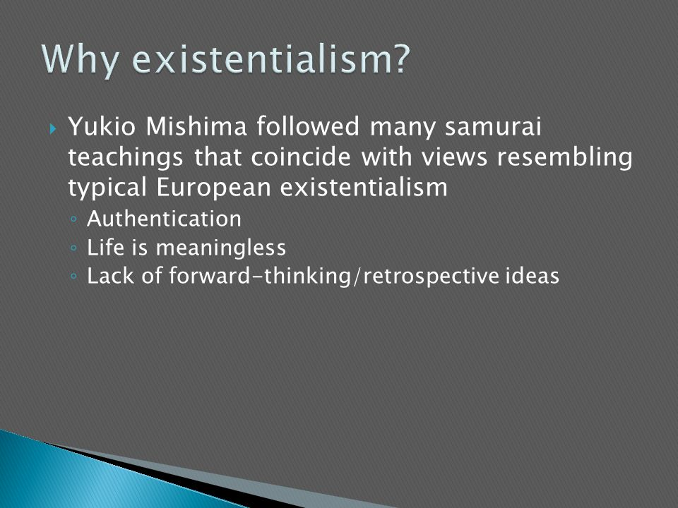 Why existentialism Yukio Mishima followed many samurai teachings that coincide with views resembling typical European existentialism.