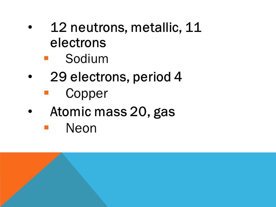 12 neutrons, metallic, 11 electrons