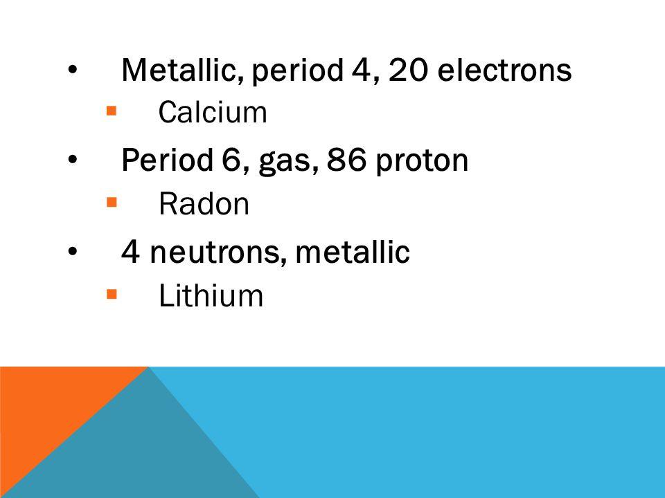 Metallic, period 4, 20 electrons Period 6, gas, 86 proton Radon