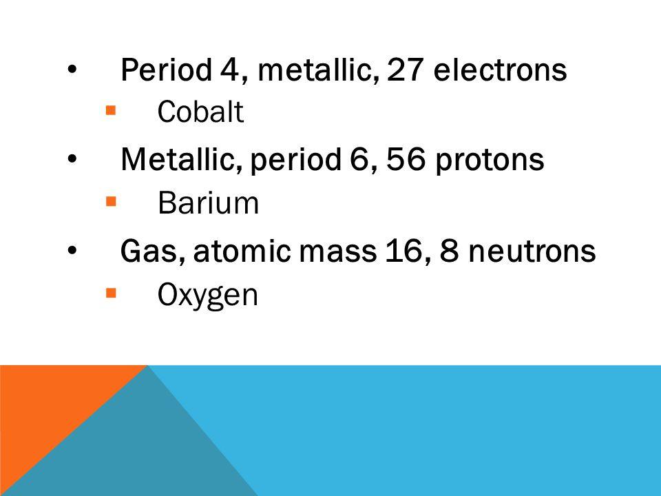 Period 4, metallic, 27 electrons Metallic, period 6, 56 protons Barium