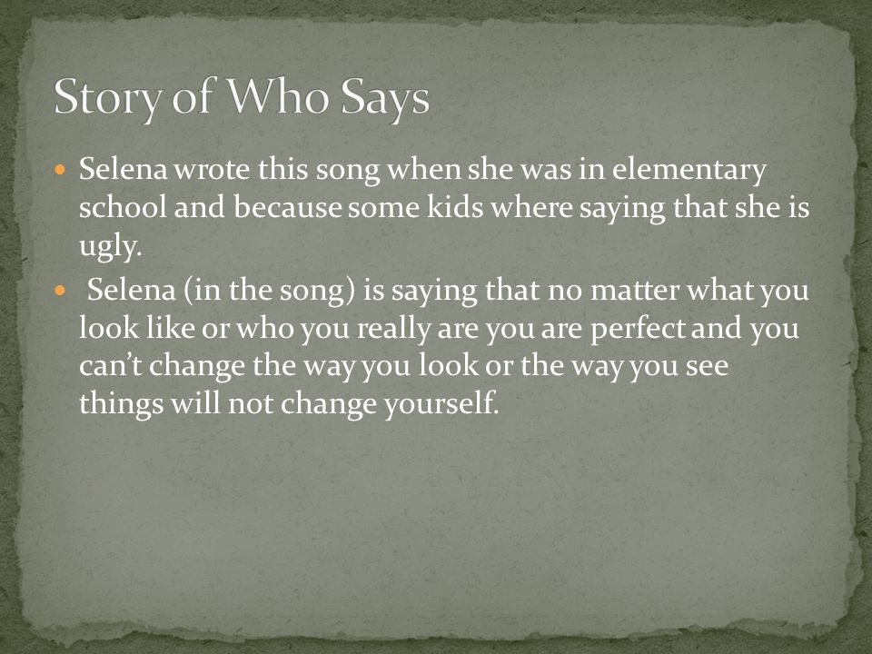 Story of Who Says Selena wrote this song when she was in elementary school and because some kids where saying that she is ugly.