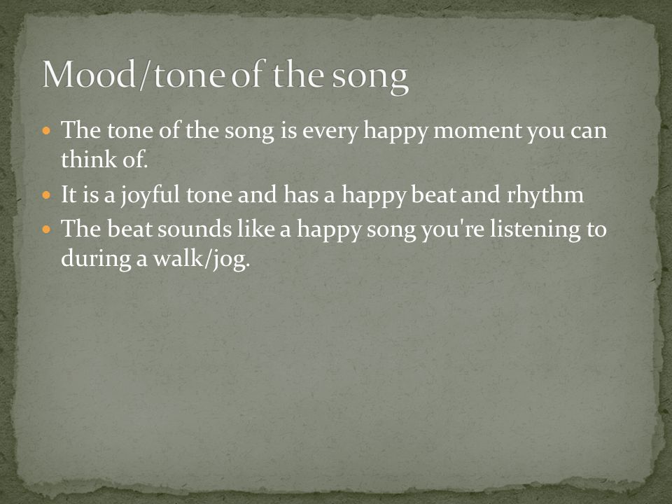 Mood/tone of the song The tone of the song is every happy moment you can think of. It is a joyful tone and has a happy beat and rhythm.