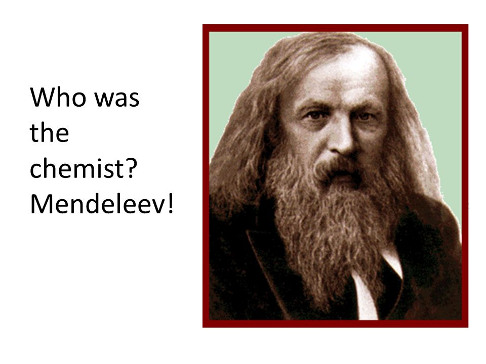 Who was the chemist Mendeleev!