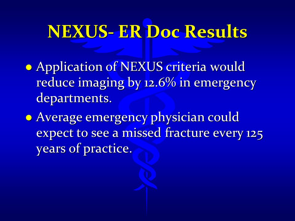 NEXUS- ER Doc Results Application of NEXUS criteria would reduce imaging by 12.6% in emergency departments.